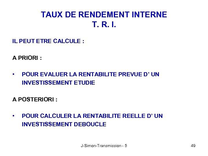 TAUX DE RENDEMENT INTERNE T. R. I. IL PEUT ETRE CALCULE : A PRIORI