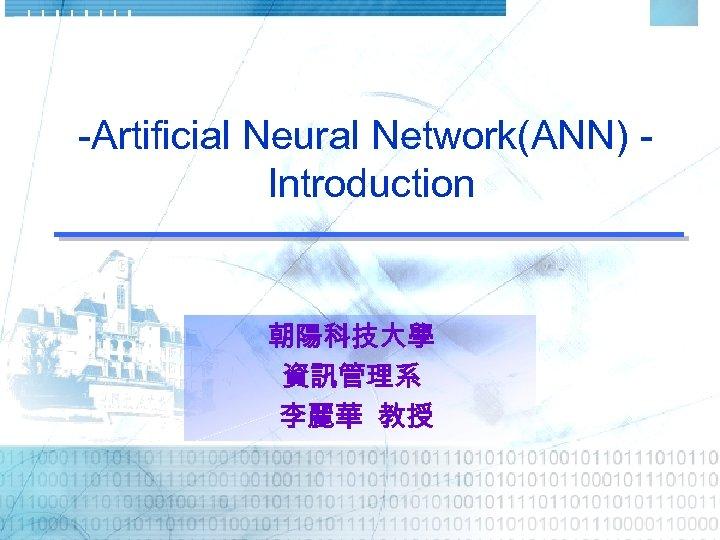 -Artificial Neural Network(ANN) Introduction 朝陽科技大學 資訊管理系 李麗華 教授