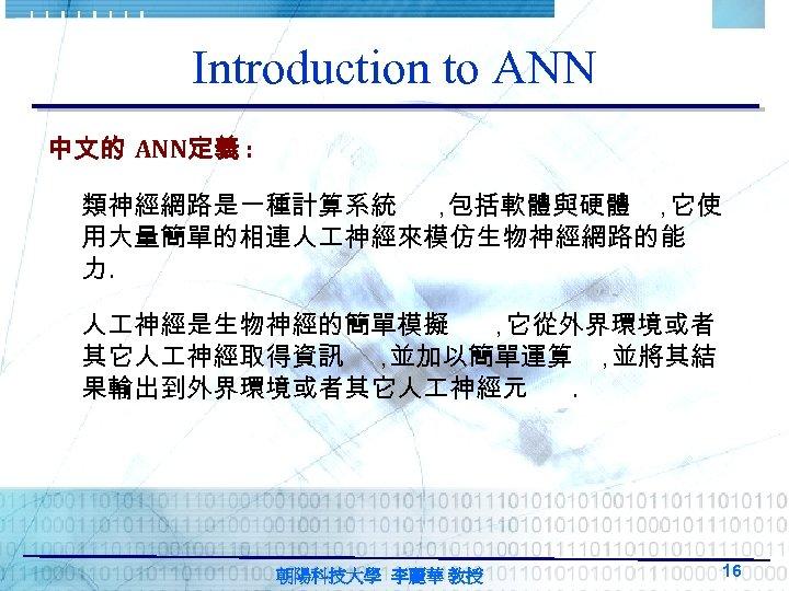 Introduction to ANN 中文的 ANN定義 : 類神經網路是一種計算系統 , 包括軟體與硬體 , 它使 用大量簡單的相連人 神經來模仿生物神經網路的能 力.