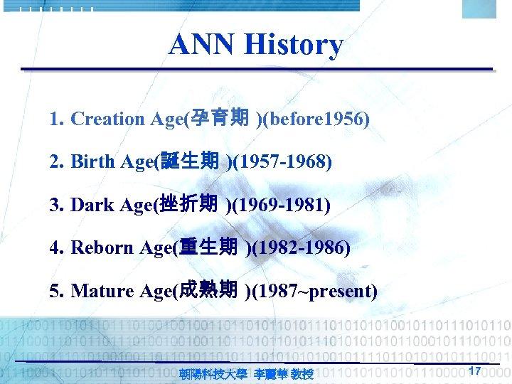 ANN History 1. Creation Age(孕育期 )(before 1956) 2. Birth Age(誕生期 )(1957 -1968) 3. Dark