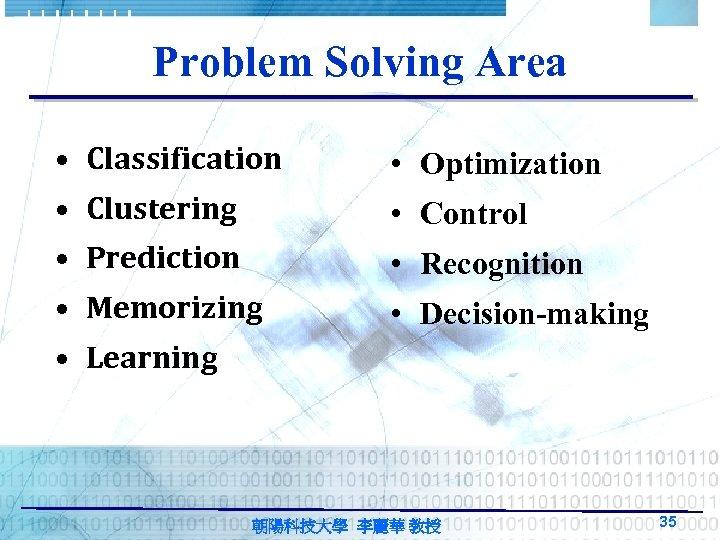 Problem Solving Area • Classification • Optimization • Clustering • Control • Prediction •