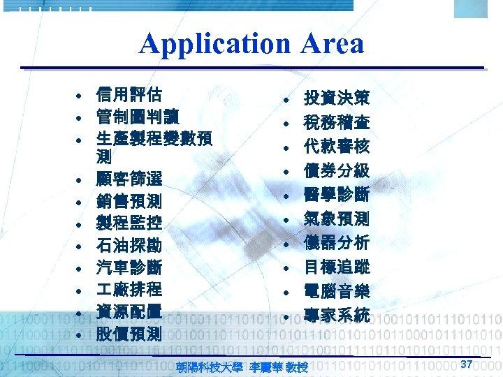 Application Area • 信用評估 • 管制圖判讀 • 生產製程變數預 測 • 顧客篩選 • 銷售預測 •