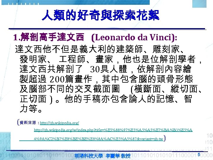 人類的好奇與探索花絮 1. 解剖高手達文西 (Leonardo da Vinci): 達文西他不但是義大利的建築師、雕刻家、 發明家、 程師、畫家,他也是位解剖學者, 達文西共解剖了 30具人體,依解剖內容繪 製超過 200篇畫作,其中包含腦的頭骨形態 及腦部不同的交叉截面圖