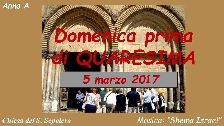 Anno A Domenica prima di QUARESIMA 5 marzo 2017 Chiesa del S. Sepolcro Musica: