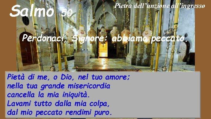 Salmo 50 Pietra dell'unzione all'ingresso Perdonaci, Signore: abbiamo peccato. Pietà di me, o Dio,
