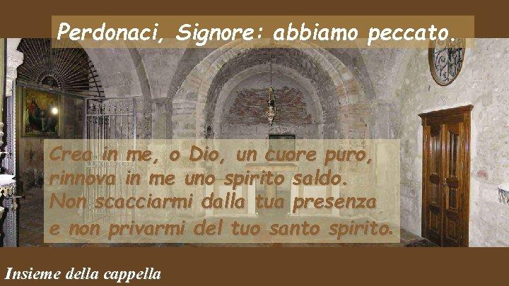 Perdonaci, Signore: abbiamo peccato. Crea in me, o Dio, un cuore puro, rinnova in