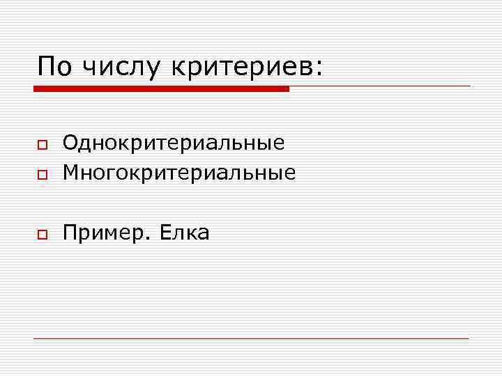 По числу критериев: o Однокритериальные Многокритериальные o Пример. Елка o