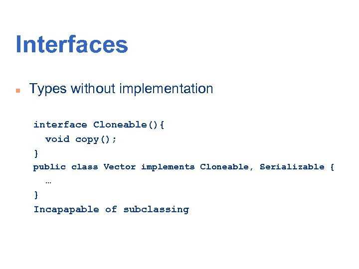 Interfaces n Types without implementation interface Cloneable(){ void copy(); } public class Vector implements