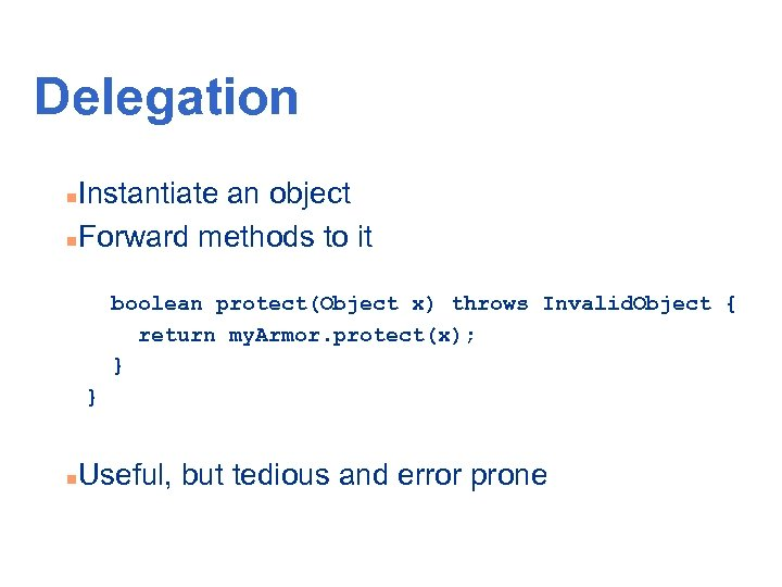Delegation Instantiate an object n. Forward methods to it n boolean protect(Object x) throws