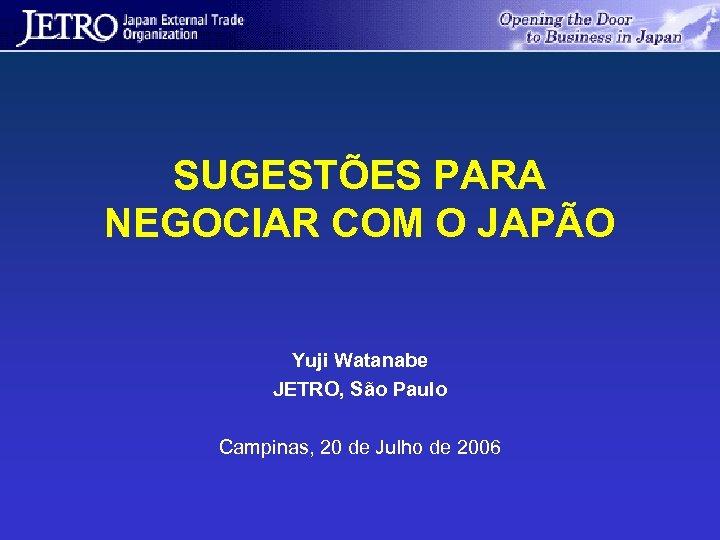 SUGESTÕES PARA NEGOCIAR COM O JAPÃO Yuji Watanabe JETRO, São Paulo Campinas, 20 de