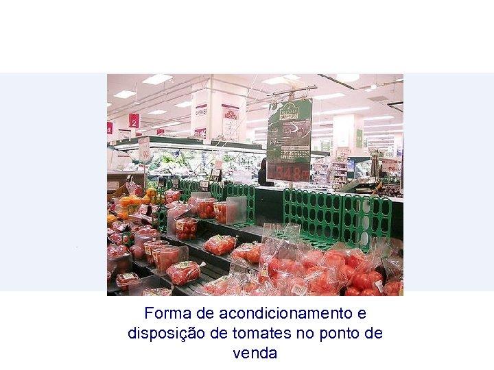 Forma de acondicionamento e disposição de tomates no ponto de venda