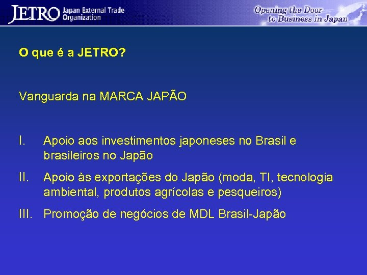O que é a JETRO? Vanguarda na MARCA JAPÃO I. Apoio aos investimentos japoneses