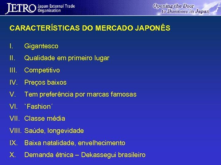 CARACTERÍSTICAS DO MERCADO JAPONÊS I. Gigantesco II. Qualidade em primeiro lugar III. Competitivo IV.