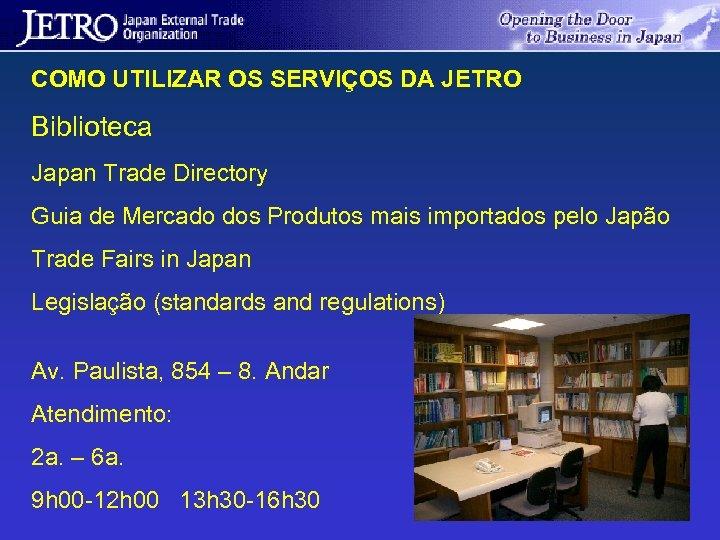 COMO UTILIZAR OS SERVIÇOS DA JETRO Biblioteca Japan Trade Directory Guia de Mercado dos