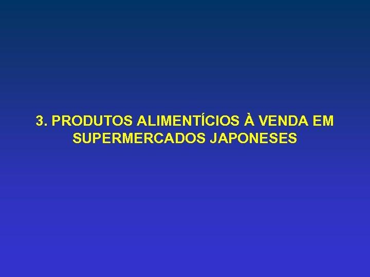 3. PRODUTOS ALIMENTÍCIOS À VENDA EM SUPERMERCADOS JAPONESES