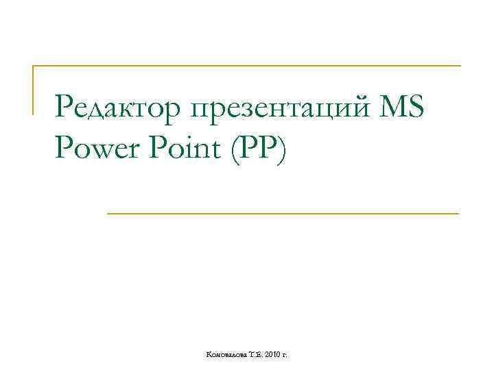 Редактор презентаций MS Power Point (РР) Коновалова Т. Е. 2010 г.