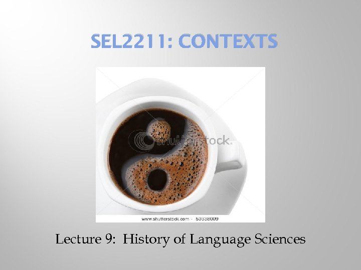 SEL 2211: CONTEXTS Lecture 9: History of Language Sciences