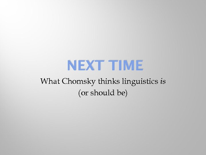 NEXT TIME What Chomsky thinks linguistics is (or should be)
