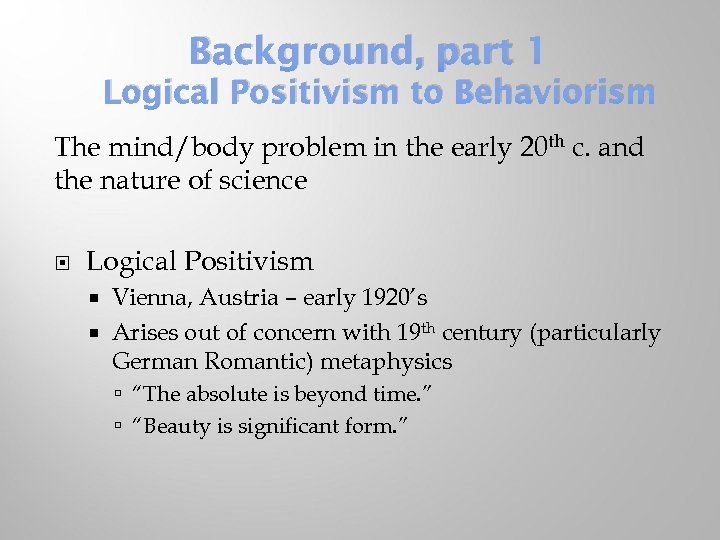Background, part 1 Logical Positivism to Behaviorism The mind/body problem in the early 20