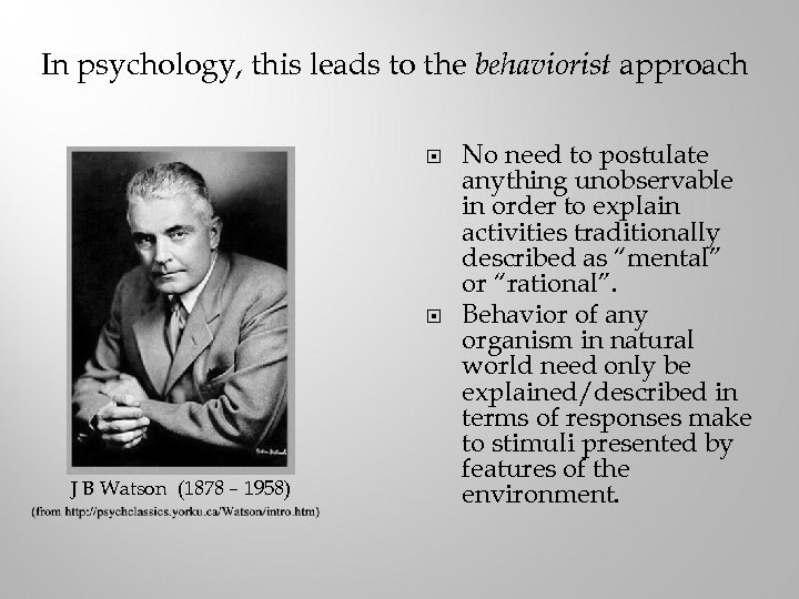 In psychology, this leads to the behaviorist approach J B Watson (1878 – 1958)