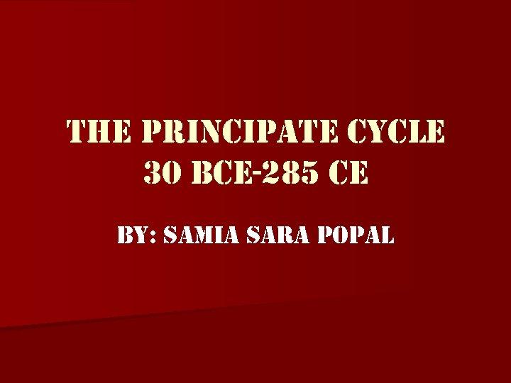 the principate cycle 30 Bce-285 ce By: samia sara popal