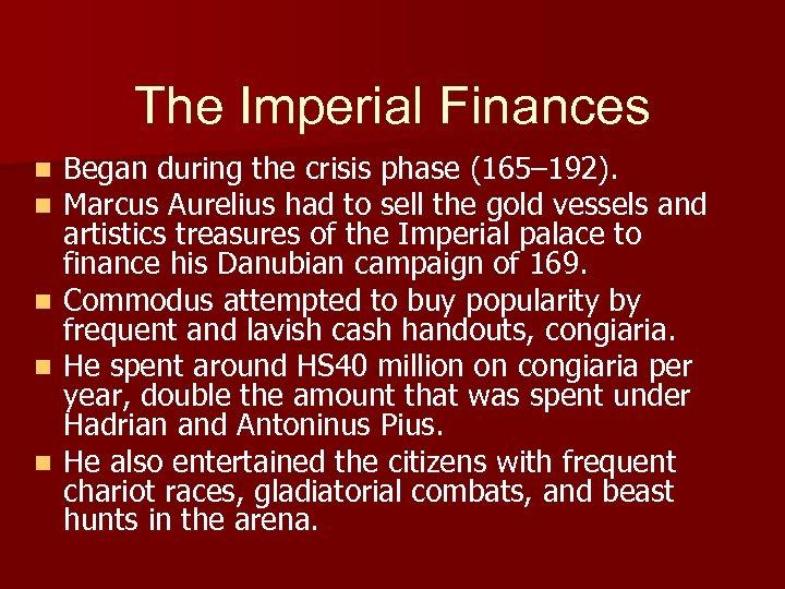 The Imperial Finances Began during the crisis phase (165– 192). Marcus Aurelius had to