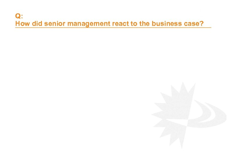 Q: How did senior management react to the business case?