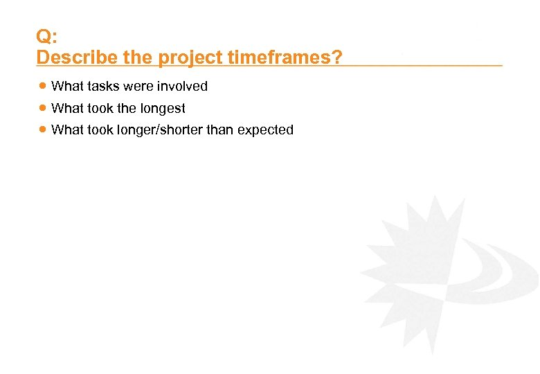 Q: Describe the project timeframes? · What tasks were involved · What took the