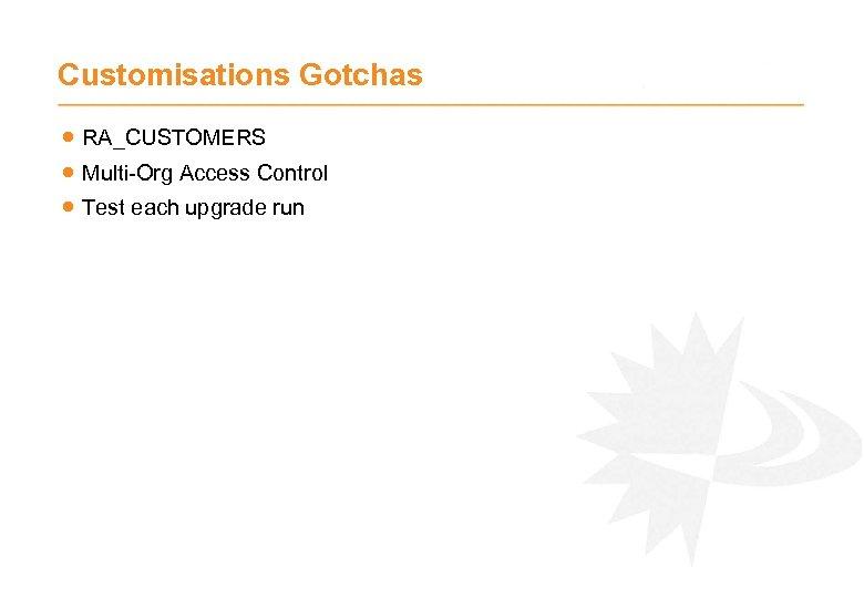 Customisations Gotchas · RA_CUSTOMERS · Multi-Org Access Control · Test each upgrade run