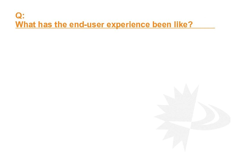 Q: What has the end-user experience been like?