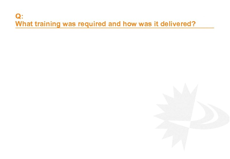Q: What training was required and how was it delivered?