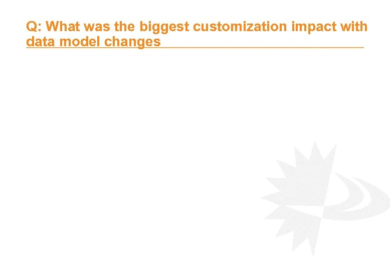 Q: What was the biggest customization impact with data model changes