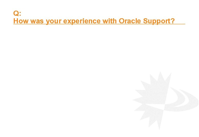 Q: How was your experience with Oracle Support?