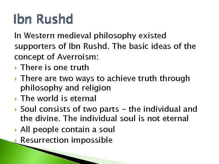 Ibn Rushd In Western medieval philosophy existed supporters of Ibn Rushd. The basic ideas