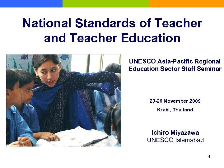 National Standards of Teacher and Teacher Education UNESCO Asia-Pacific Regional Education Sector Staff Seminar