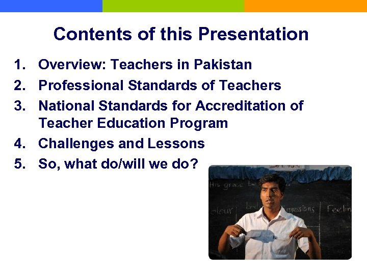 Contents of this Presentation 1. Overview: Teachers in Pakistan 2. Professional Standards of Teachers