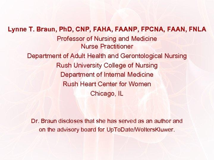 Lynne T. Braun, Ph. D, CNP, FAHA, FAANP, FPCNA, FAAN, FNLA Professor of Nursing