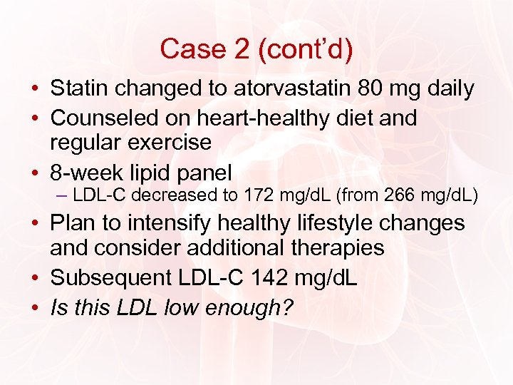 Case 2 (cont'd) • Statin changed to atorvastatin 80 mg daily • Counseled on