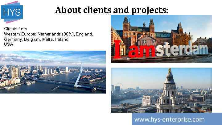 About clients and projects: Clients from Western Europe: Netherlands (80%), England, Germany, Belgium, Malta,