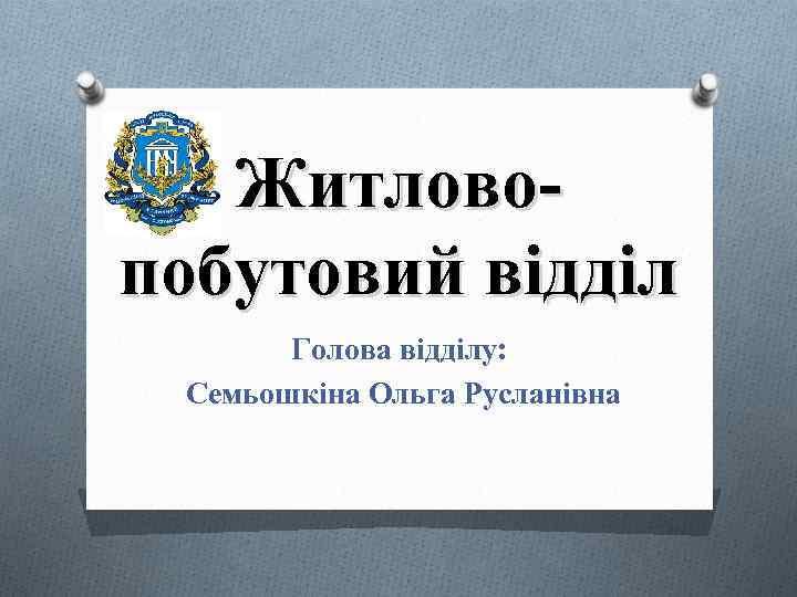Житловопобутовий відділ Голова відділу: Семьошкіна Ольга Русланівна