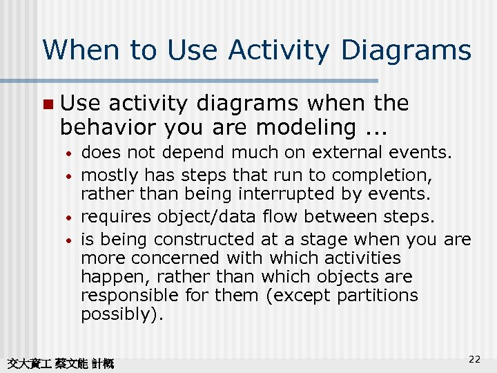 When to Use Activity Diagrams n Use activity diagrams when the behavior you are