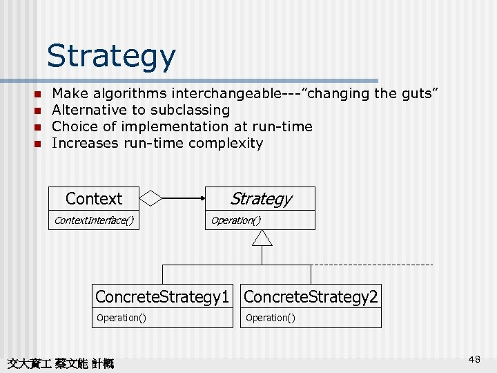 "Strategy n n Make algorithms interchangeable---""changing the guts"" Alternative to subclassing Choice of implementation"