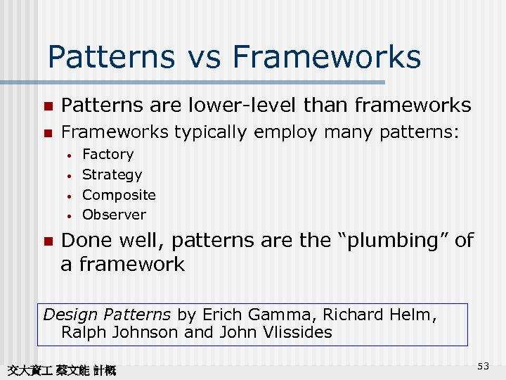 Patterns vs Frameworks n Patterns are lower-level than frameworks n Frameworks typically employ many