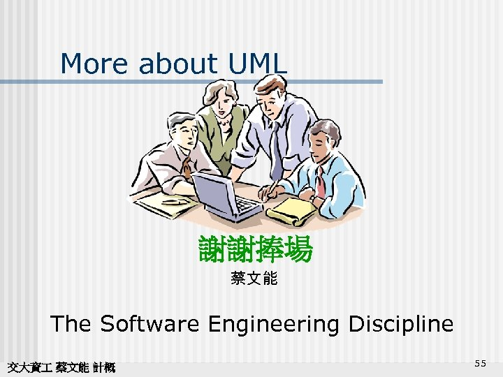 More about UML 謝謝捧場 蔡文能 The Software Engineering Discipline 交大資 蔡文能 計概 55