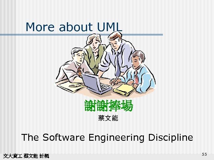 More about UML 謝謝捧場 蔡文能 The Software Engineering Discipline 交大資 蔡文能 計概 55