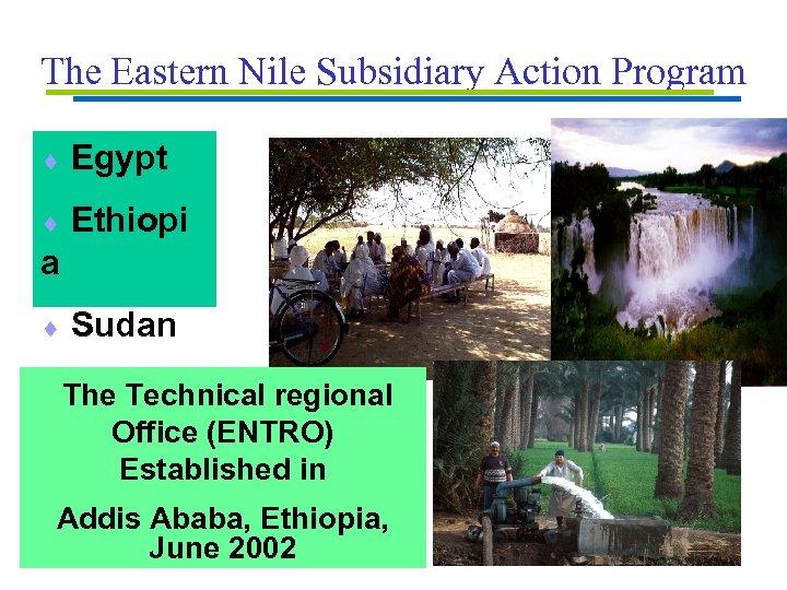 The Eastern Nile Subsidiary Action Program ¨ Egypt ¨ Ethiopi a ¨ Sudan The