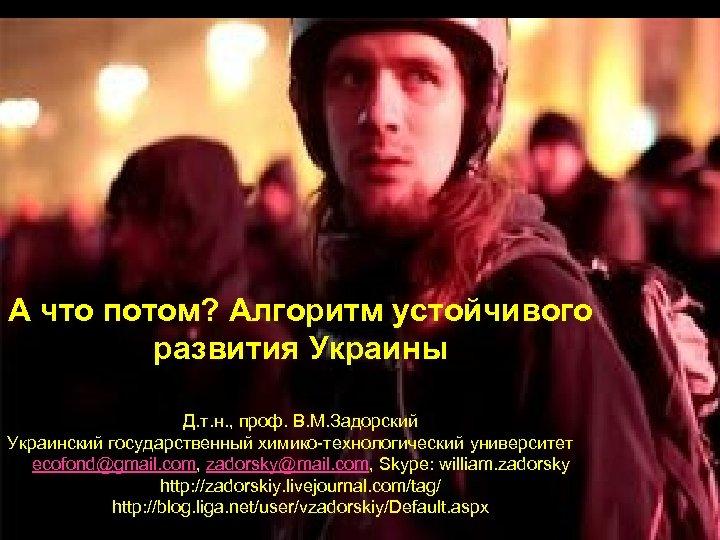 А что потом? Алгоритм устойчивого развития Украины Д. т. н. , проф. В. М.
