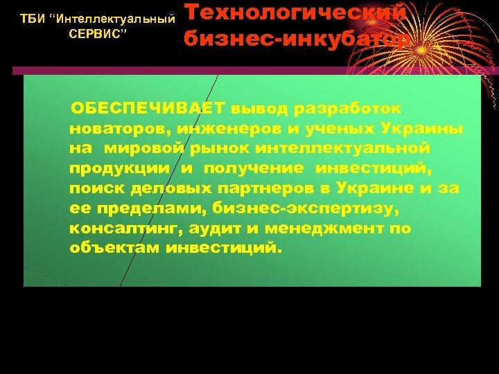 """ТБИ """"Интеллектуальный СЕРВИС"""" Технологический бизнес-инкубатор ОБЕСПЕЧИВАЕТ вывод разработок новаторов, инженеров и ученых Украины на"""