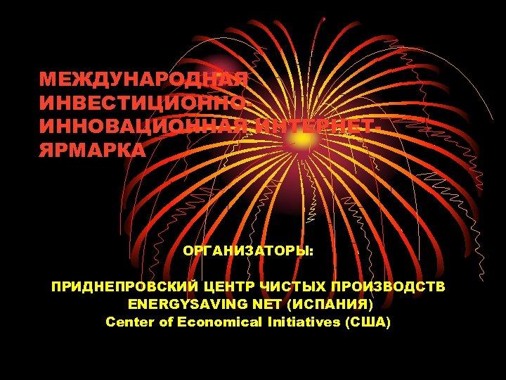 МЕЖДУНАРОДНАЯ ИНВЕСТИЦИОННОИННОВАЦИОННАЯ ИНТЕРНЕТЯРМАРКА ОРГАНИЗАТОРЫ: ПРИДНЕПРОВСКИЙ ЦЕНТР ЧИСТЫХ ПРОИЗВОДСТВ ENERGYSAVING NET (ИСПАНИЯ) Center of Economical