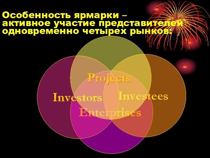 Особенность ярмарки – активное участие представителей одновременно четырех рынков: Projects Investors Investees Enterprises